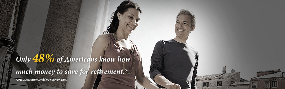 only 44% of Americans know how much money to save for retirement.* -- *2009 Retirement Confidence Survey EBRI